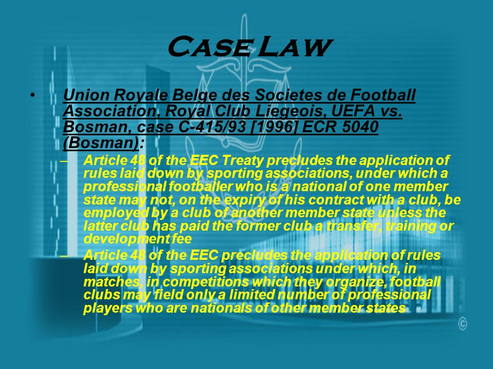 Case Law Union Royale Belge des Societes de Football Association, Royal Club Liegeois, UEFA vs. Bosman, case C-415/93 [1996] ECR 5040 (Bosman):